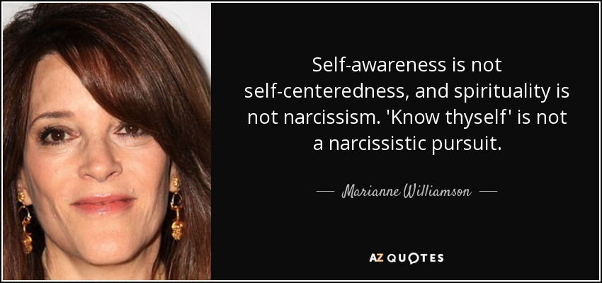 Self-awareness is not self-centeredness, and spirituality is not narcissism. 'Know thyself' is not a narcissistic pursuit. - Marianne Williamson