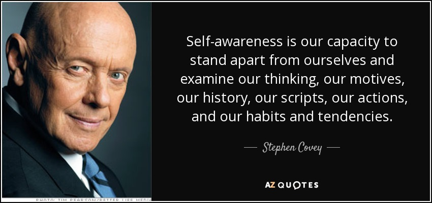 Self-awareness is our capacity to stand apart from ourselves and examine our thinking, our motives, our history, our scripts, our actions, and our habits and tendencies. - Stephen Covey