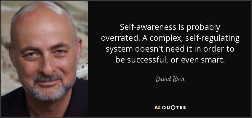 Self-awareness is probably overrated. A complex, self-regulating system doesn't need it in order to be successful, or even smart. - David Brin