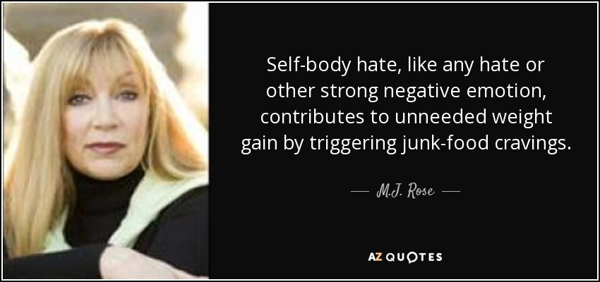 Self-body hate, like any hate or other strong negative emotion, contributes to unneeded weight gain by triggering junk-food cravings. - M.J. Rose