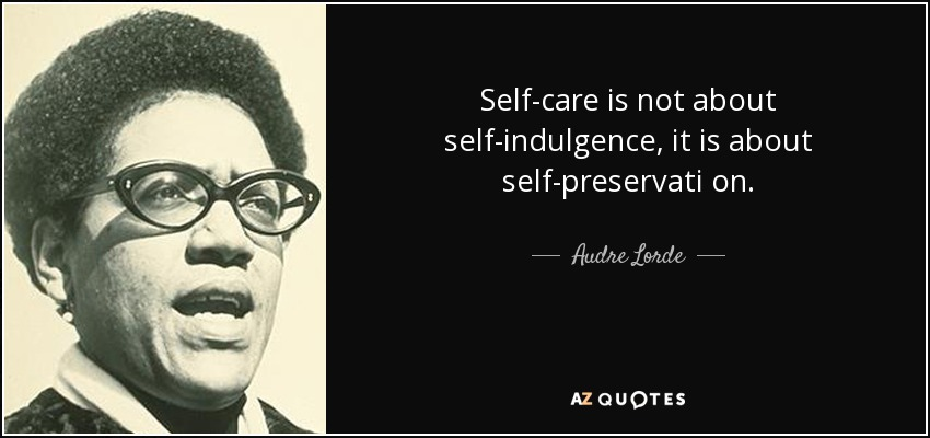 Self-care is not about self-indulgence , it is about self-preservati on. - Audre Lorde