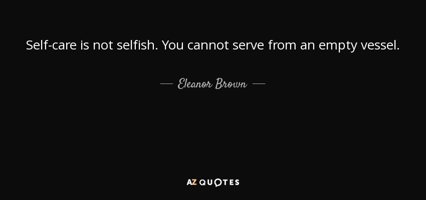 Self-care is not selfish. You cannot serve from an empty vessel. - Eleanor Brown