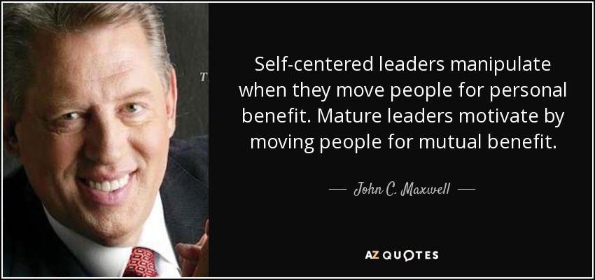 Self-centered leaders manipulate when they move people for personal benefit. Mature leaders motivate by moving people for mutual benefit. - John C. Maxwell