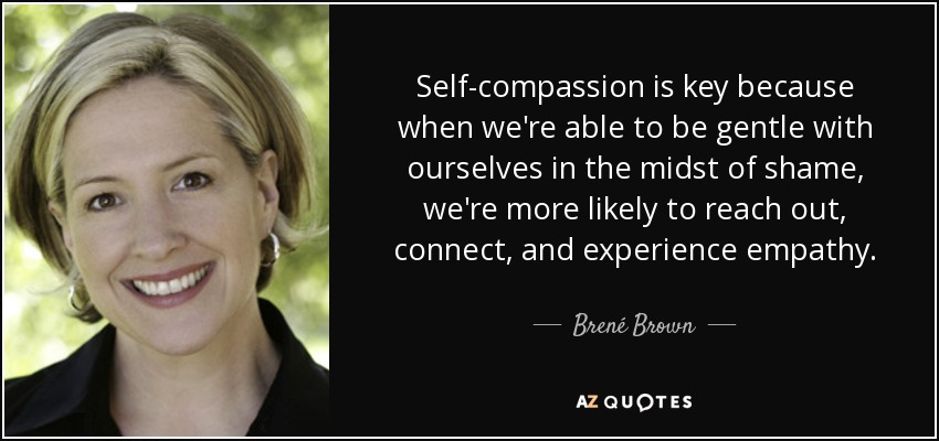Self-compassion is key because when we're able to be gentle with ourselves in the midst of shame, we're more likely to reach out, connect, and experience empathy. - Brené Brown