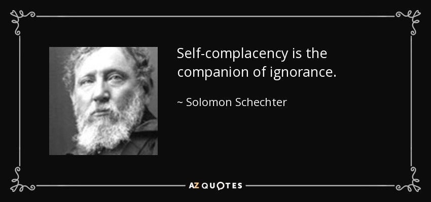 Self-complacency is the companion of ignorance. - Solomon Schechter