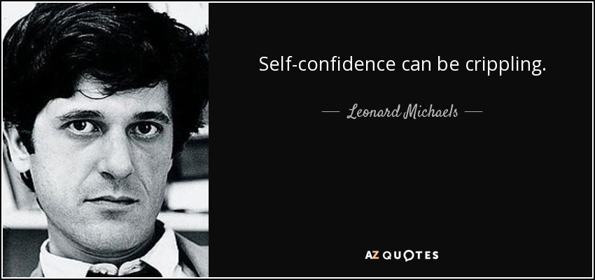Self-confidence can be crippling. - Leonard Michaels