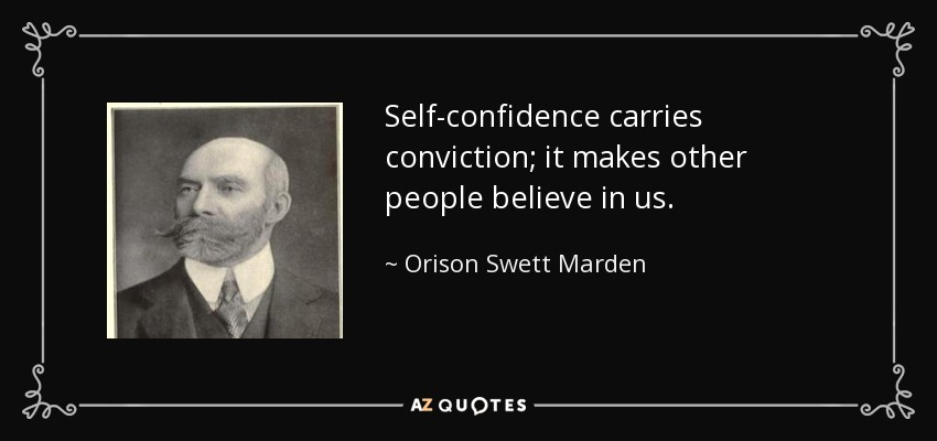 Self-confidence carries conviction; it makes other people believe in us. - Orison Swett Marden