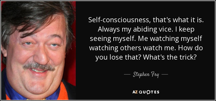 Self-consciousness, that's what it is. Always my abiding vice. I keep seeing myself. Me watching myself watching others watch me. How do you lose that? What's the trick? - Stephen Fry