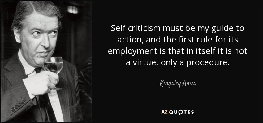 Self criticism must be my guide to action, and the first rule for its employment is that in itself it is not a virtue, only a procedure. - Kingsley Amis