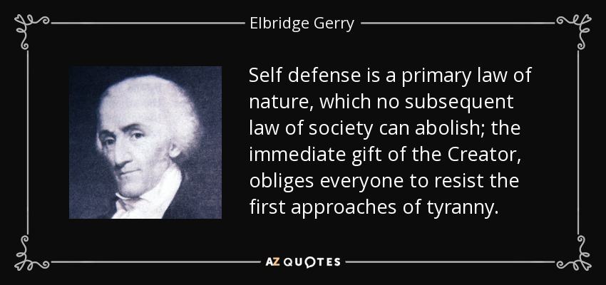 Self defense is a primary law of nature, which no subsequent law of society can abolish; the immediate gift of the Creator, obliges everyone to resist the first approaches of tyranny. - Elbridge Gerry
