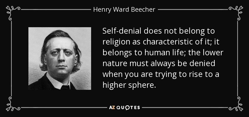 Self-denial does not belong to religion as characteristic of it; it belongs to human life; the lower nature must always be denied when you are trying to rise to a higher sphere. - Henry Ward Beecher