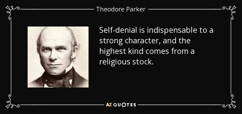 Self-denial is indispensable to a strong character, and the highest kind comes from a religious stock. - Theodore Parker