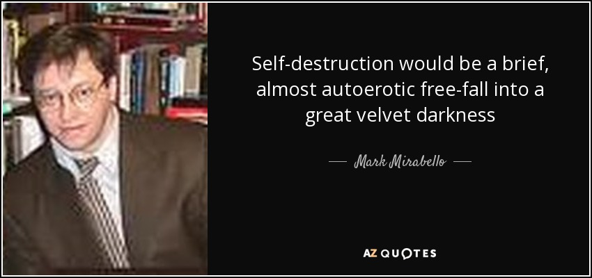 Self-destruction would be a brief, almost autoerotic free-fall into a great velvet darkness - Mark Mirabello