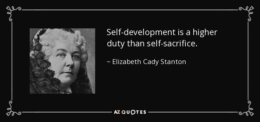 Self-development is a higher duty than self-sacrifice. - Elizabeth Cady Stanton