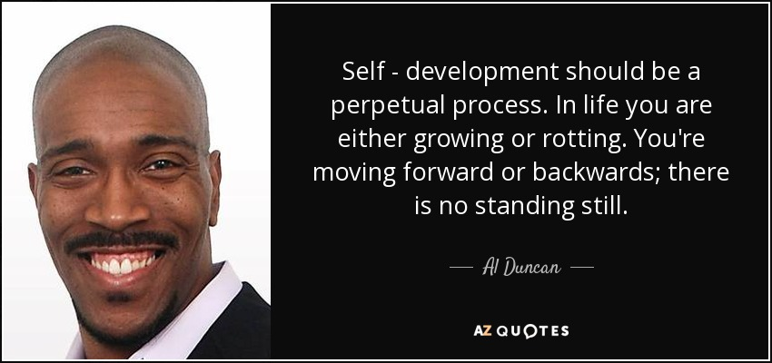 Self - development should be a perpetual process. In life you are either growing or rotting. You're moving forward or backwards; there is no standing still. - Al Duncan