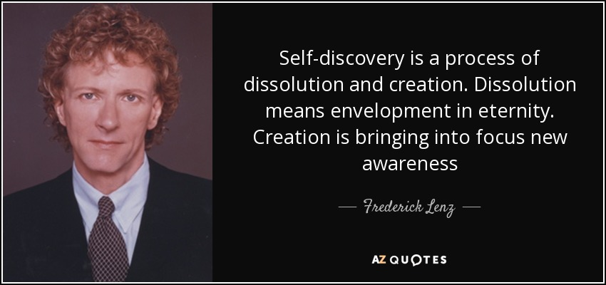 Self-discovery is a process of dissolution and creation. Dissolution means envelopment in eternity. Creation is bringing into focus new awareness - Frederick Lenz