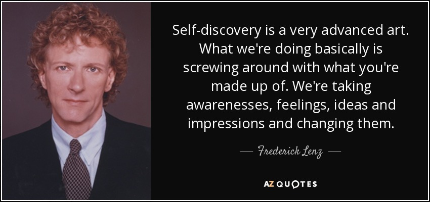 Self-discovery is a very advanced art. What we're doing basically is screwing around with what you're made up of. We're taking awarenesses, feelings, ideas and impressions and changing them. - Frederick Lenz