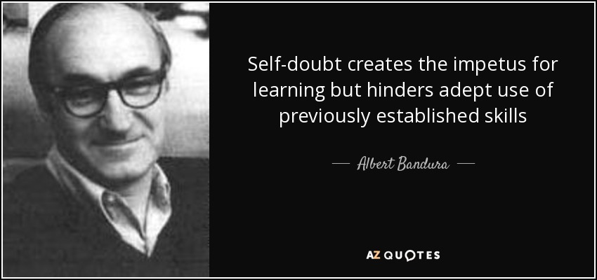 Self-doubt creates the impetus for learning but hinders adept use of previously established skills - Albert Bandura