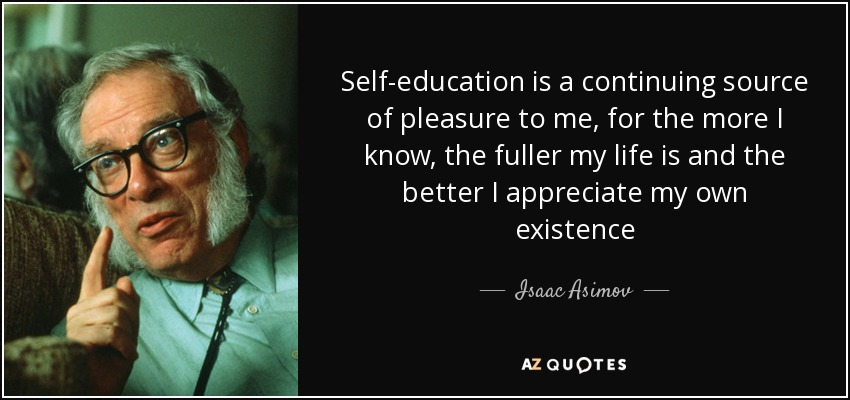 Self-education is a continuing source of pleasure to me, for the more I know, the fuller my life is and the better I appreciate my own existence - Isaac Asimov