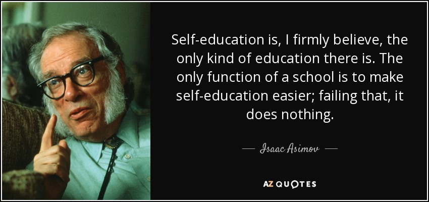 Self-education is, I firmly believe, the only kind of education there is. The only function of a school is to make self-education easier; failing that, it does nothing. - Isaac Asimov