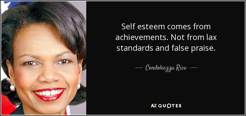 Self esteem comes from achievements. Not from lax standards and false praise. - Condoleezza Rice