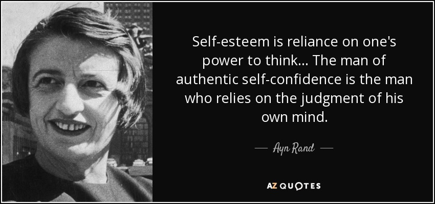 Self-esteem is reliance on one's power to think... The man of authentic self-confidence is the man who relies on the judgment of his own mind. - Ayn Rand