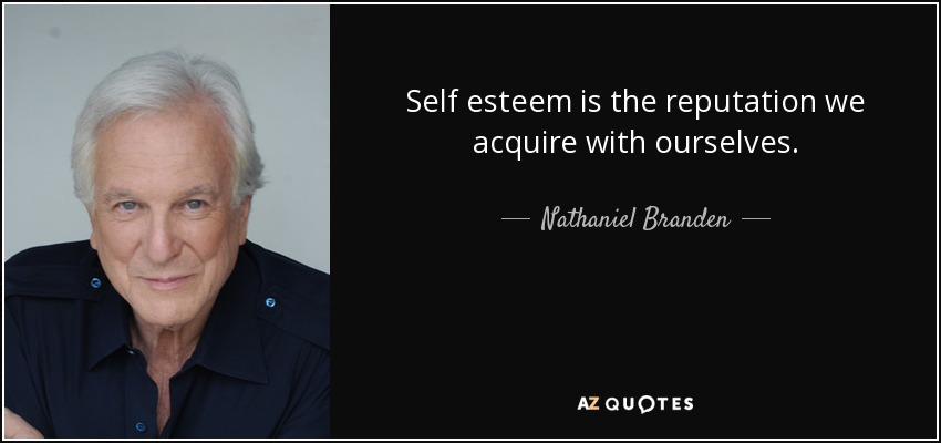 Self esteem is the reputation we acquire with ourselves. - Nathaniel Branden