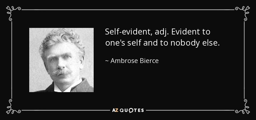 Self-evident, adj. Evident to one's self and to nobody else. - Ambrose Bierce