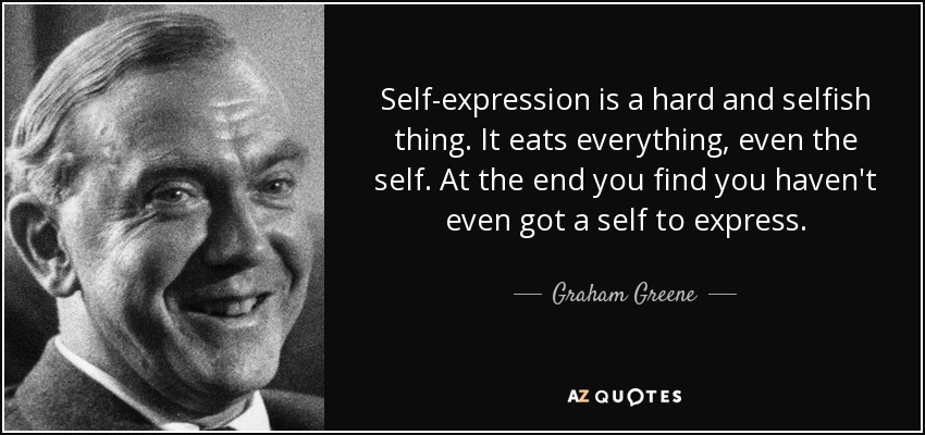 Self-expression is a hard and selfish thing. It eats everything, even the self. At the end you find you haven't even got a self to express. - Graham Greene
