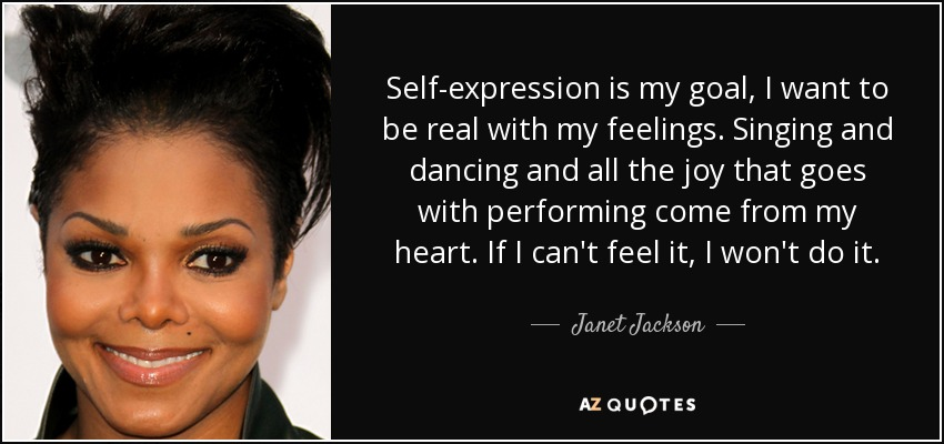 Self-expression is my goal, I want to be real with my feelings. Singing and dancing and all the joy that goes with performing come from my heart. If I can't feel it, I won't do it. - Janet Jackson