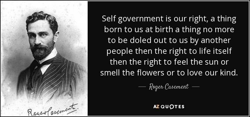 Self government is our right, a thing born to us at birth a thing no more to be doled out to us by another people then the right to life itself then the right to feel the sun or smell the flowers or to love our kind. - Roger Casement