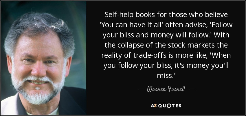 Self-help books for those who believe 'You can have it all' often advise, 'Follow your bliss and money will follow.' With the collapse of the stock markets the reality of trade-offs is more like, 'When you follow your bliss, it's money you'll miss.' - Warren Farrell