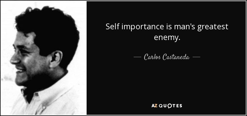 Self importance is man's greatest enemy. - Carlos Castaneda