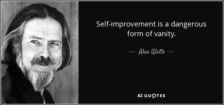 Self-improvement is a dangerous form of vanity. - Alan Watts