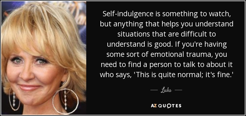 Self-indulgence is something to watch, but anything that helps you understand situations that are difficult to understand is good. If you're having some sort of emotional trauma, you need to find a person to talk to about it who says, 'This is quite normal; it's fine.' - Lulu