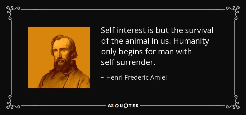 Self-interest is but the survival of the animal in us. Humanity only begins for man with self-surrender. - Henri Frederic Amiel