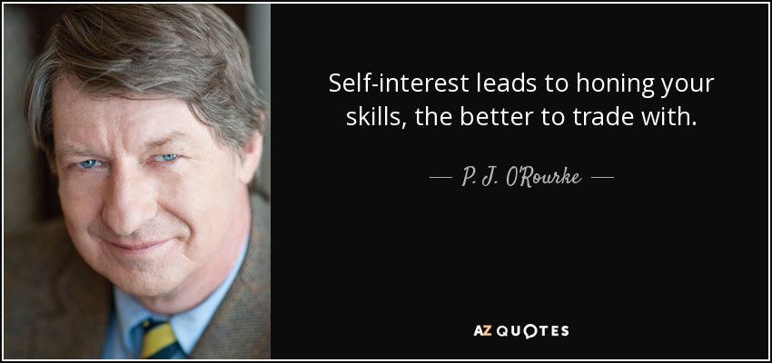 Self-interest leads to honing your skills, the better to trade with. - P. J. O'Rourke