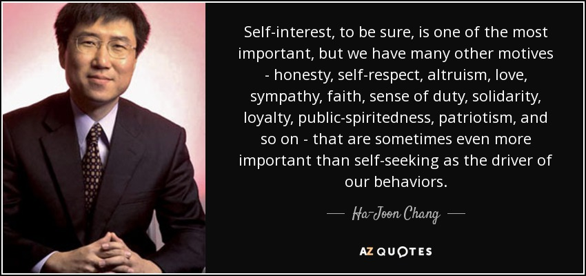 Self-interest, to be sure, is one of the most important, but we have many other motives - honesty, self-respect, altruism, love, sympathy, faith, sense of duty, solidarity, loyalty, public-spiritedness, patriotism, and so on - that are sometimes even more important than self-seeking as the driver of our behaviors. - Ha-Joon Chang