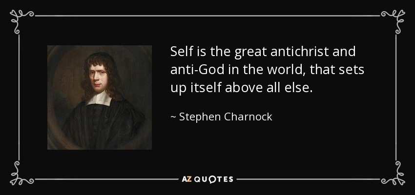 Self is the great antichrist and anti-God in the world, that sets up itself above all else. - Stephen Charnock