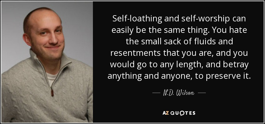Self-loathing and self-worship can easily be the same thing. You hate the small sack of fluids and resentments that you are, and you would go to any length, and betray anything and anyone, to preserve it. - N.D. Wilson