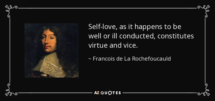 Self-love, as it happens to be well or ill conducted, constitutes virtue and vice. - Francois de La Rochefoucauld