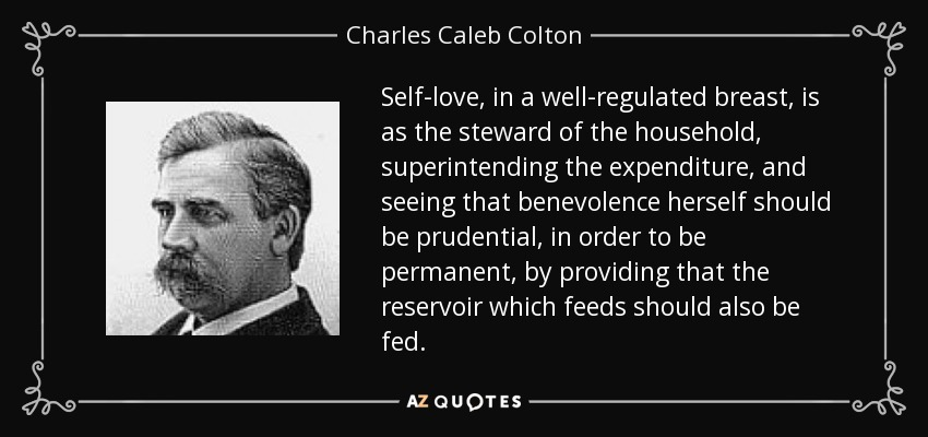 Self-love, in a well-regulated breast, is as the steward of the household, superintending the expenditure, and seeing that benevolence herself should be prudential, in order to be permanent, by providing that the reservoir which feeds should also be fed. - Charles Caleb Colton