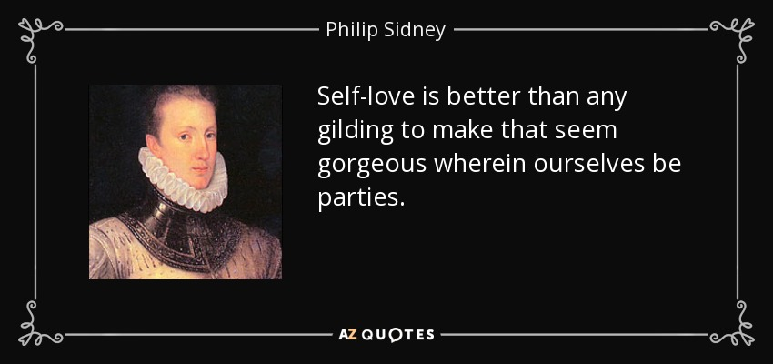 Self-love is better than any gilding to make that seem gorgeous wherein ourselves be parties. - Philip Sidney