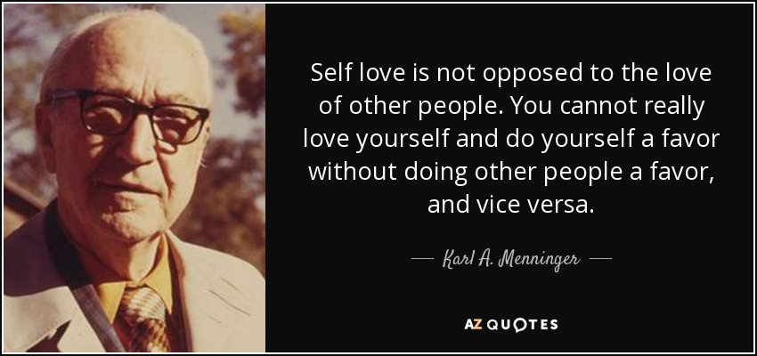 Self love is not opposed to the love of other people. You cannot really love yourself and do yourself a favor without doing other people a favor, and vice versa. - Karl A. Menninger