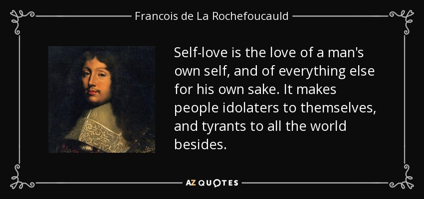 Self-love is the love of a man's own self, and of everything else for his own sake. It makes people idolaters to themselves, and tyrants to all the world besides. - Francois de La Rochefoucauld