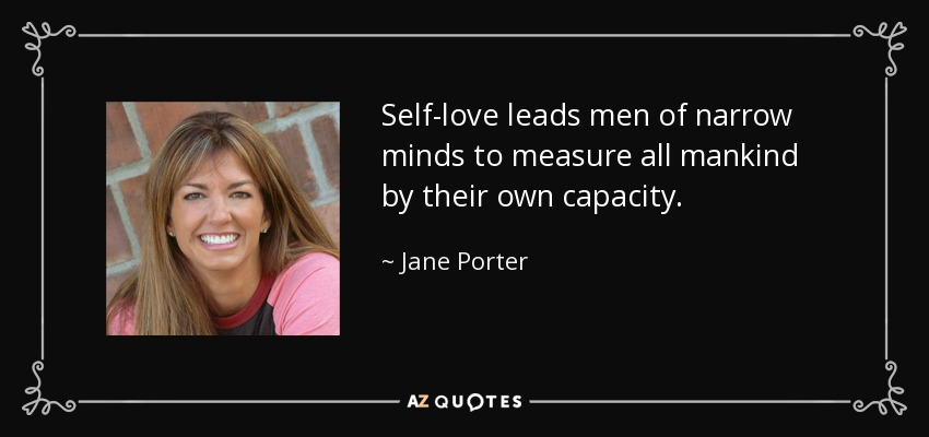 Self-love leads men of narrow minds to measure all mankind by their own capacity. - Jane Porter