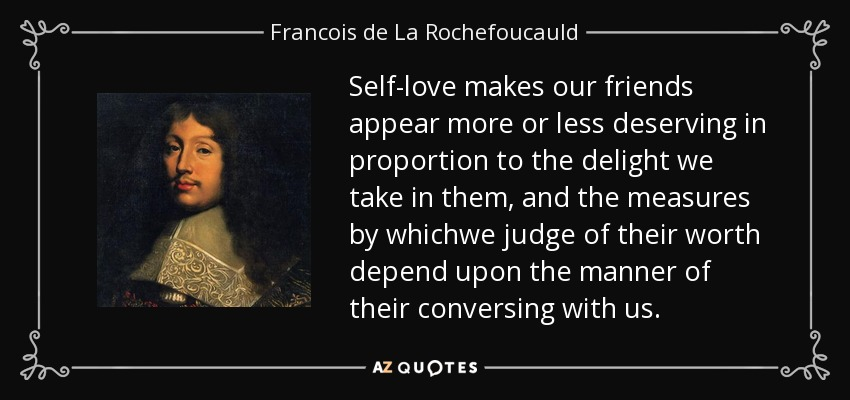 Self-love makes our friends appear more or less deserving in proportion to the delight we take in them, and the measures by whichwe judge of their worth depend upon the manner of their conversing with us. - Francois de La Rochefoucauld
