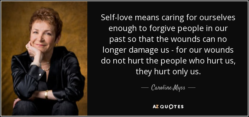Self-love means caring for ourselves enough to forgive people in our past so that the wounds can no longer damage us - for our wounds do not hurt the people who hurt us, they hurt only us. - Caroline Myss