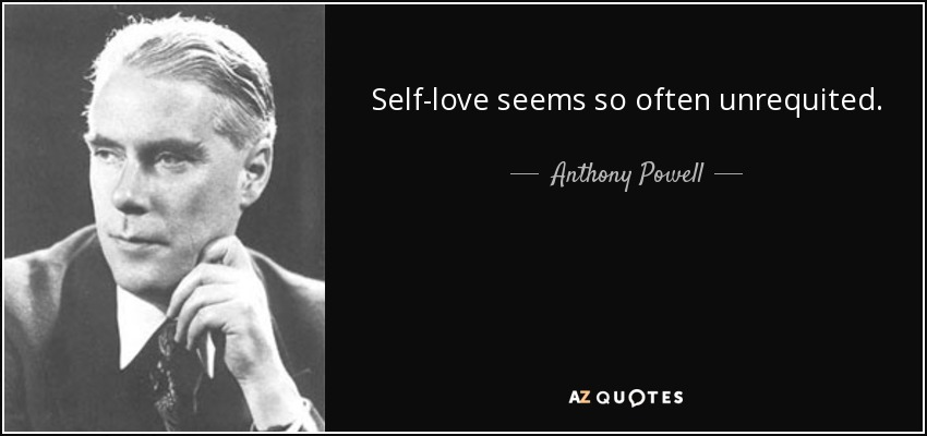 Self-love seems so often unrequited. - Anthony Powell