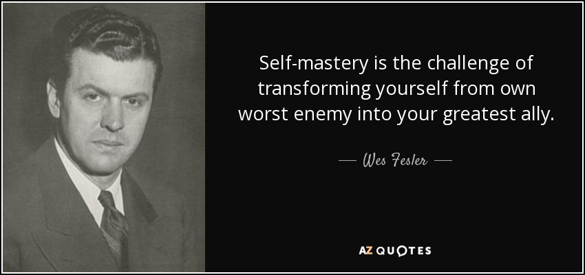 Self-mastery is the challenge of transforming yourself from own worst enemy into your greatest ally. - Wes Fesler